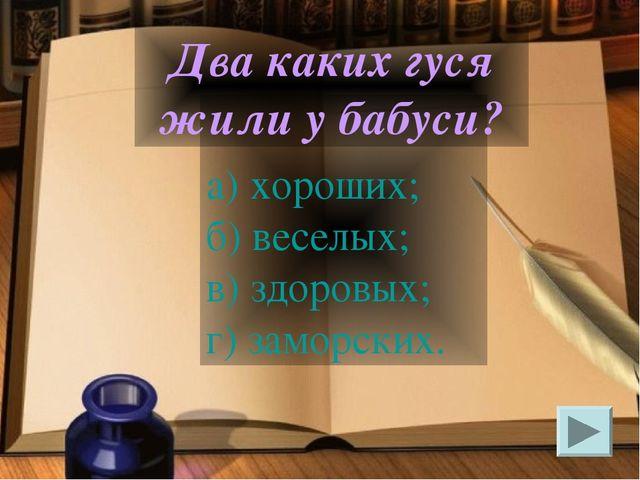 а) хороших; б) веселых; в) здоровых; г) заморских. Два каких гуся жили у баб...