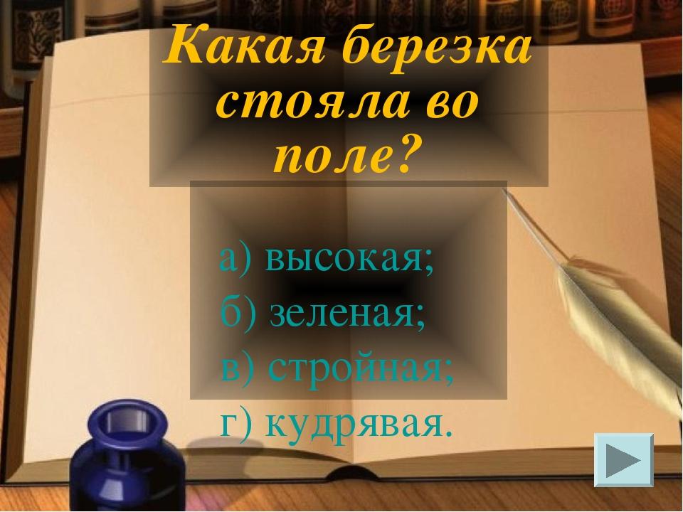 а) высокая; б) зеленая; в) стройная; г) кудрявая. Какая березка стояла во по...