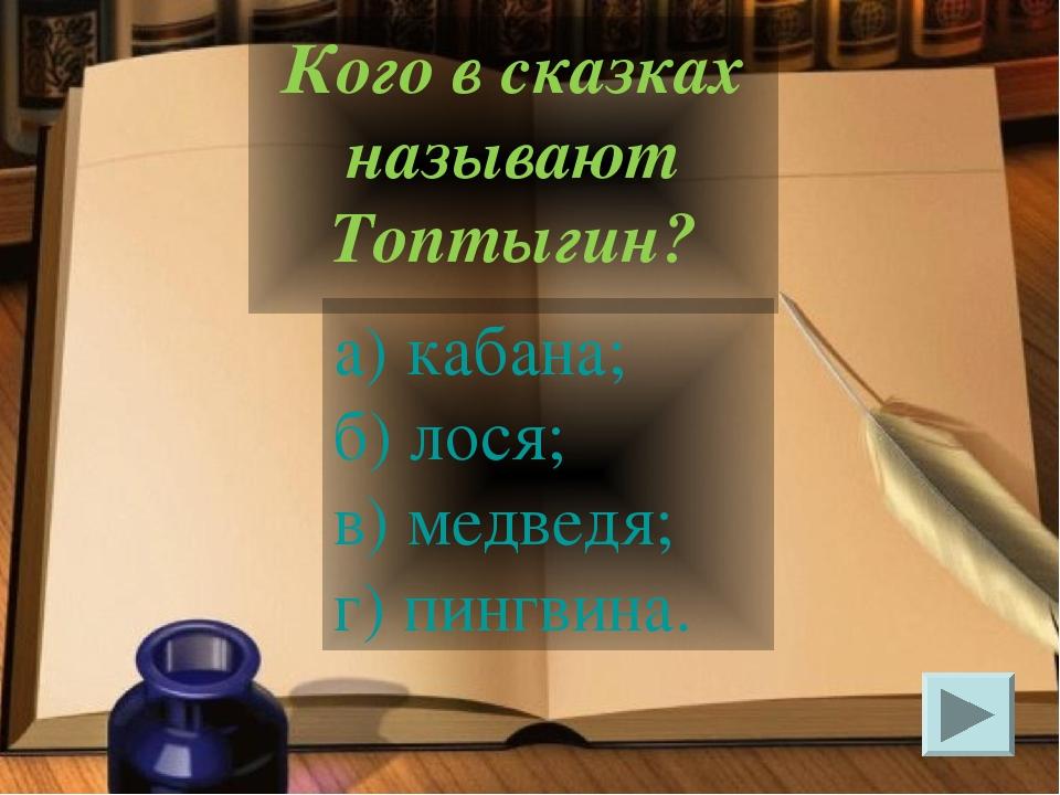 а) кабана; б) лося; в) медведя; г) пингвина. Кого в сказках называют Топтыгин?
