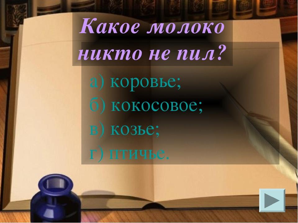 а) коровье; б) кокосовое; в) козье; г) птичье. Какое молоко никто не пил?