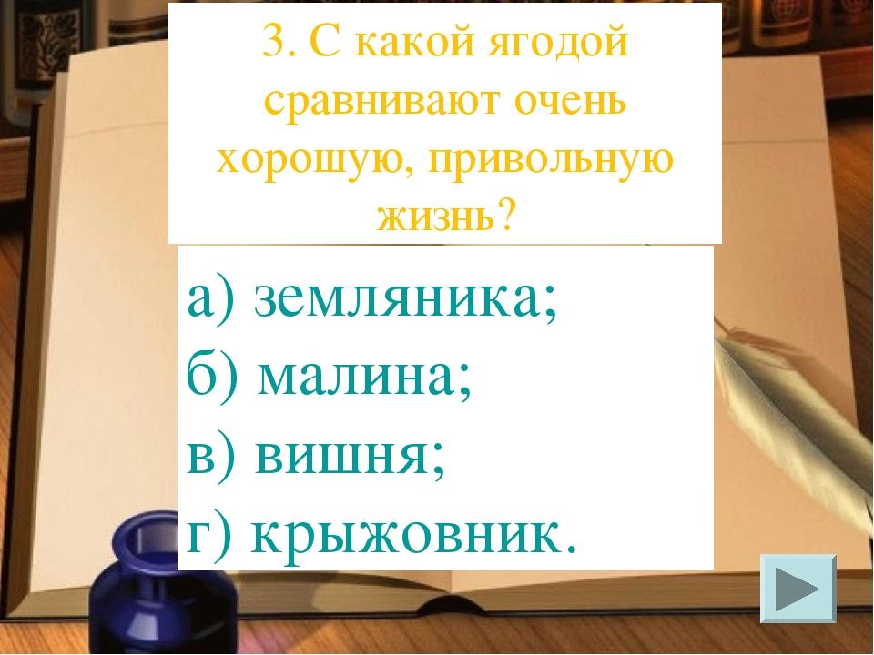 а) земляника; б) малина; в) вишня; г) крыжовник. 3. С какой ягодой сравнивают...
