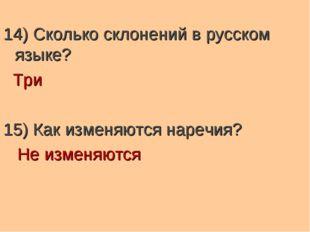 14) Сколько склонений в русском языке? Три 15) Как изменяются наречия? Не изм
