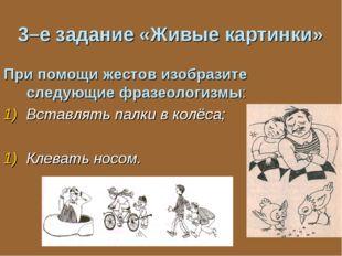 3–е задание «Живые картинки» При помощи жестов изобразите следующие фразеолог