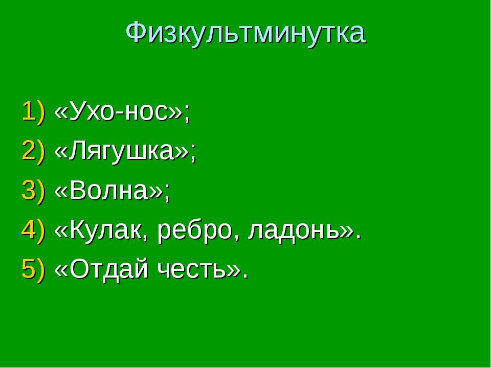 Физкультминутка «Ухо-нос»; «Лягушка»; «Волна»; «Кулак, ребро, ладонь». «Отдай...