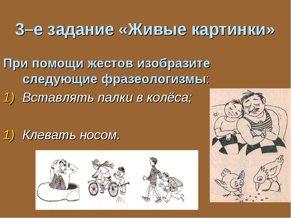 3–е задание «Живые картинки» При помощи жестов изобразите следующие фразеолог...
