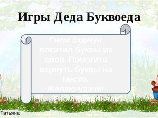 Зыбина Татьяна Петровна Игры Деда Буквоеда Ребята! Гном Ворчун похитил буквы