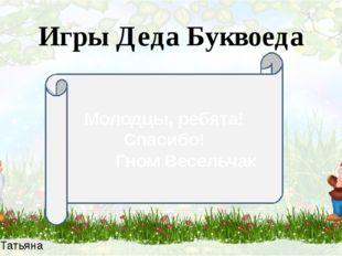 Зыбина Татьяна Петровна Молодцы, ребята! Спасибо! Гном Весельчак Игры Деда Бу