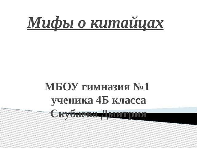 Мифы о китайцах МБОУ гимназия №1 ученика 4Б класса Скубаева Дмитрия