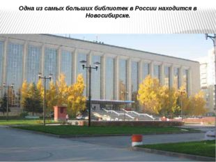 Одна из самых больших библиотек вРоссии находится в Новосибирске.