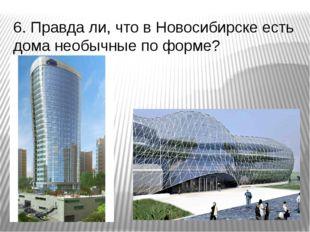 6. Правда ли, что в Новосибирске есть дома необычные по форме?