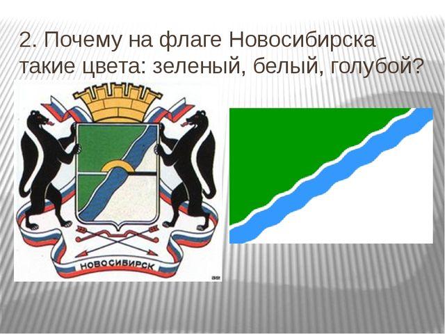 2. Почему на флаге Новосибирска такие цвета: зеленый, белый, голубой?