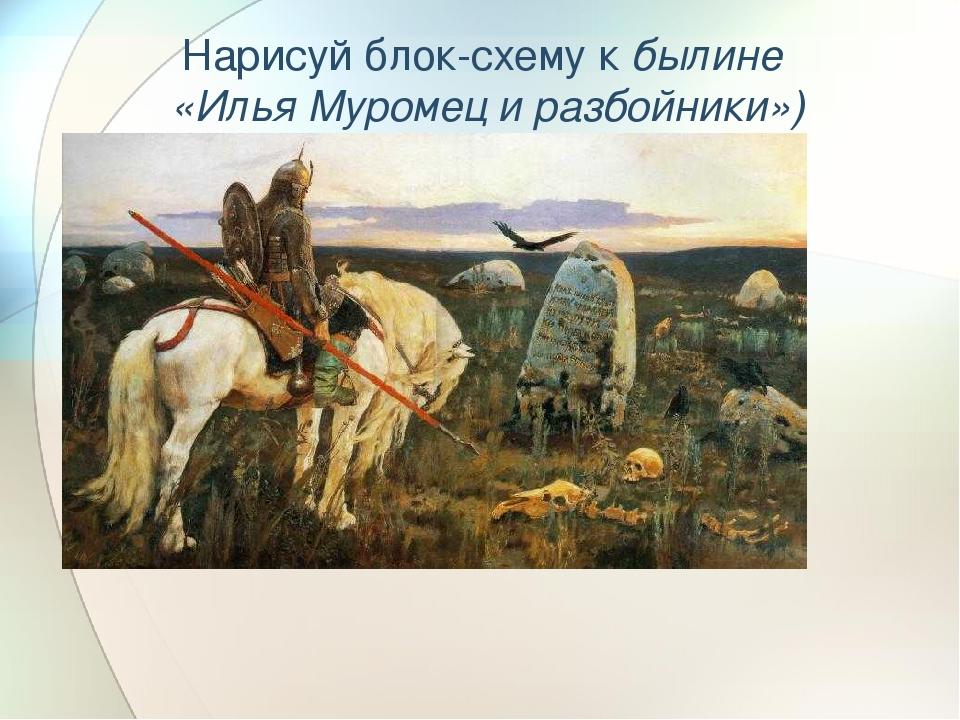 Нарисуй блок-схему к былине «Илья Муромец и разбойники»)