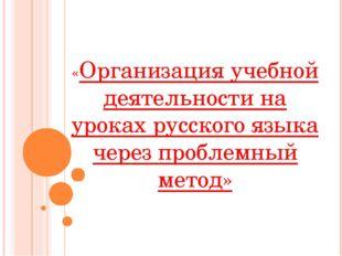 «Организация учебной деятельности на уроках русского языка через проблемный