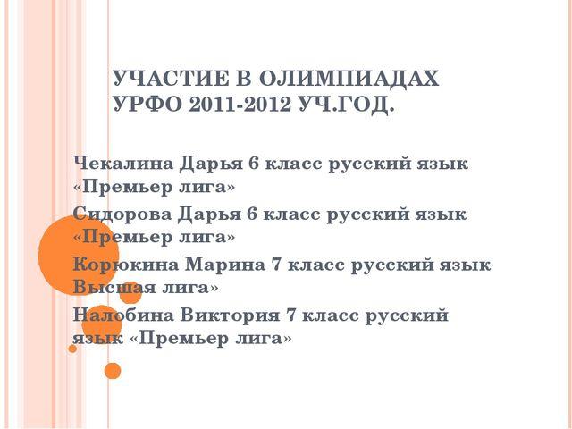 УЧАСТИЕ В ОЛИМПИАДАХ УРФО 2011-2012 УЧ.ГОД. Чекалина Дарья 6 класс русский яз...