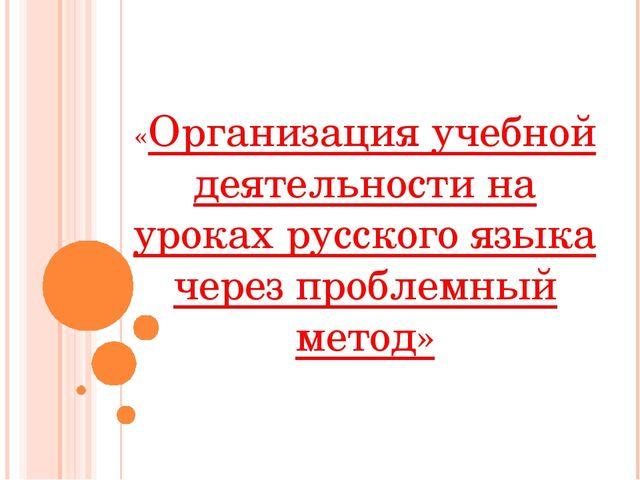 «Организация учебной деятельности на уроках русского языка через проблемный...