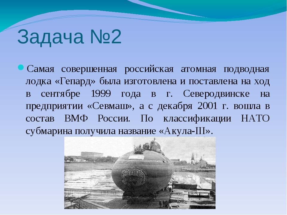 Задача №2 Самая совершенная российская атомная подводная лодка «Гепард» была...