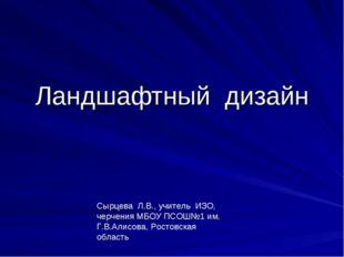 Ландшафтный дизайн Сырцева Л.В., учитель ИЗО, черчения МБОУ ПСОШ№1 им. Г.В.Ал