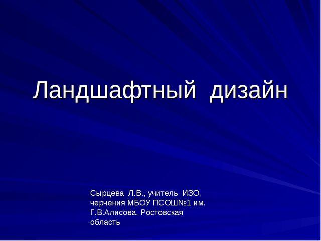 Ландшафтный дизайн Сырцева Л.В., учитель ИЗО, черчения МБОУ ПСОШ№1 им. Г.В.Ал...
