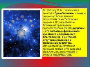 В 1996 году В. М. Шепель ввел понятие «Ортобиотика» – наука о здоровом образе