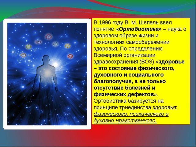 В 1996 году В. М. Шепель ввел понятие «Ортобиотика» – наука о здоровом образе...