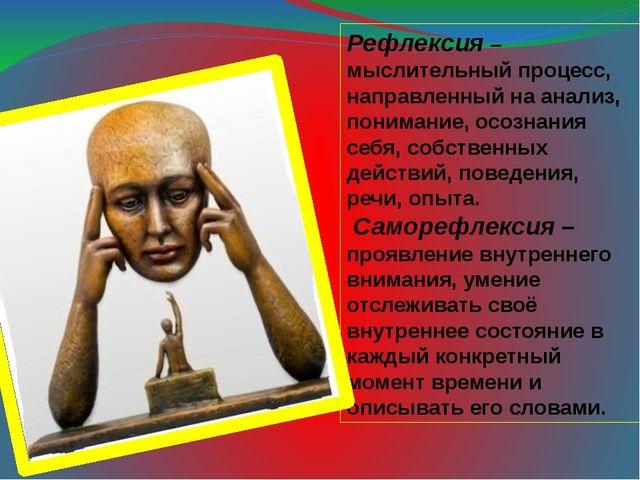 Рефлексия – мыслительный процесс, направленный на анализ, понимание, осознани...