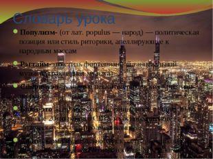 Словарь урока Популизм- (от лат. populus — народ) — политическая позиция или