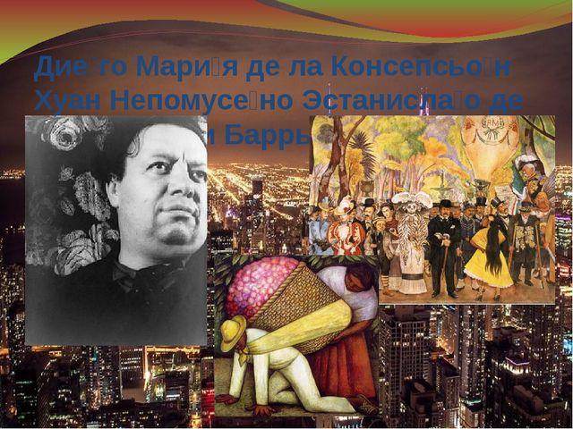 Дие́го Мари́я де ла Консепсьо́н Хуан Непомусе́но Эстанисла́о де ла Риве́ра и...