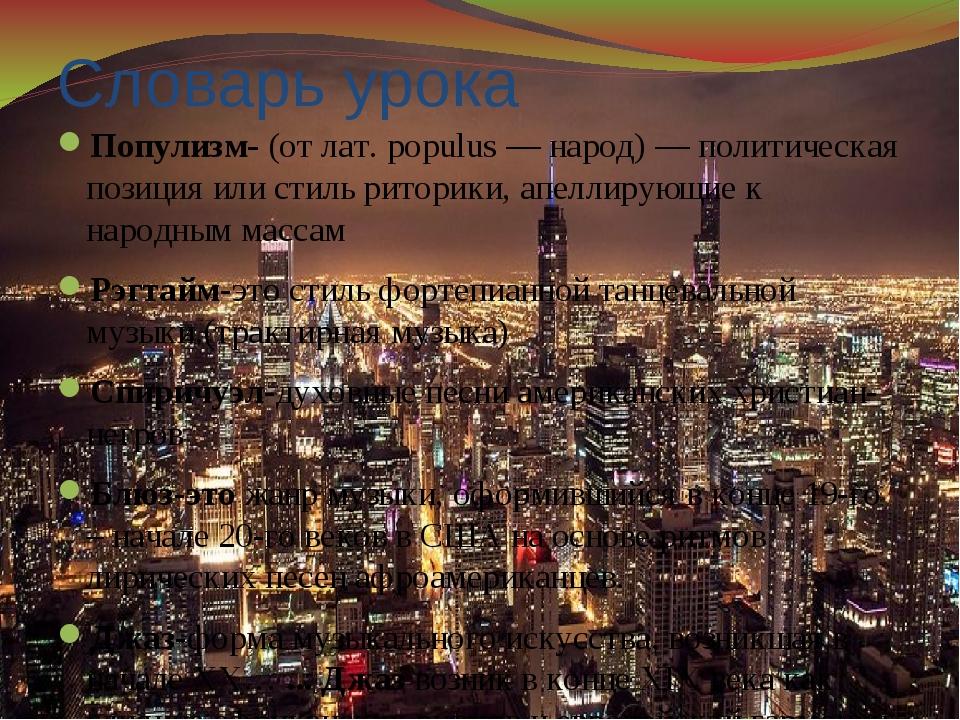 Словарь урока Популизм- (от лат. populus — народ) — политическая позиция или...
