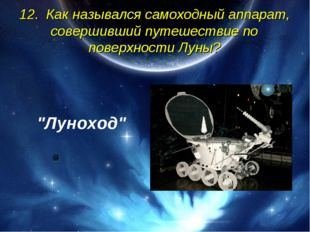 12. Как назывался самоходный аппарат, совершивший путешествие по поверхности