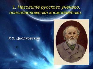 1. Назовите русского ученого, основоположника космонавтики. К.Э. Циолковский