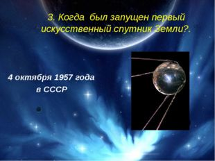 3. Когда был запущен первый искусственный спутник Земли?. 4 октября 1957 год
