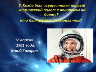 5. Когда был осуществлен первый космический полет с человеком на борту? Кто