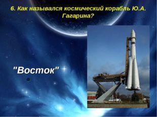 """6. Как назывался космический корабль Ю.А. Гагарина? """"Восток"""""""