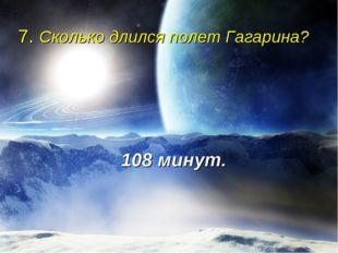 7. Сколько длился полет Гагарина? 108 минут.