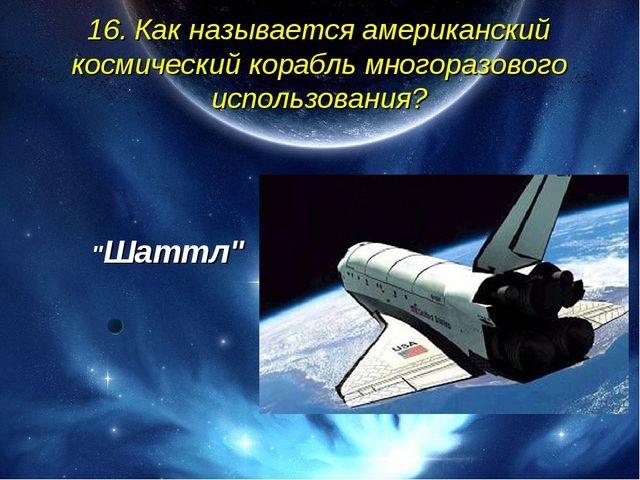 16. Как называется американский космический корабль многоразового использован...