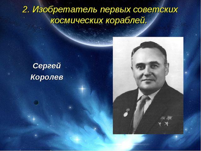 2. Изобретатель первых советских космических кораблей. Сергей Королев