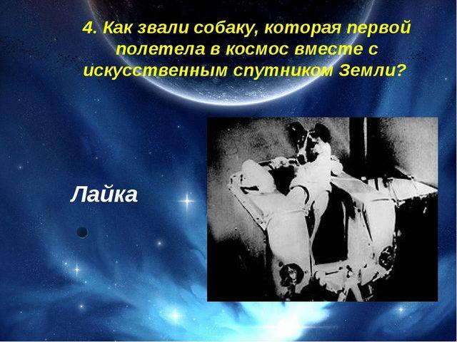 4. Как звали собаку, которая первой полетела в космос вместе с искусственным...
