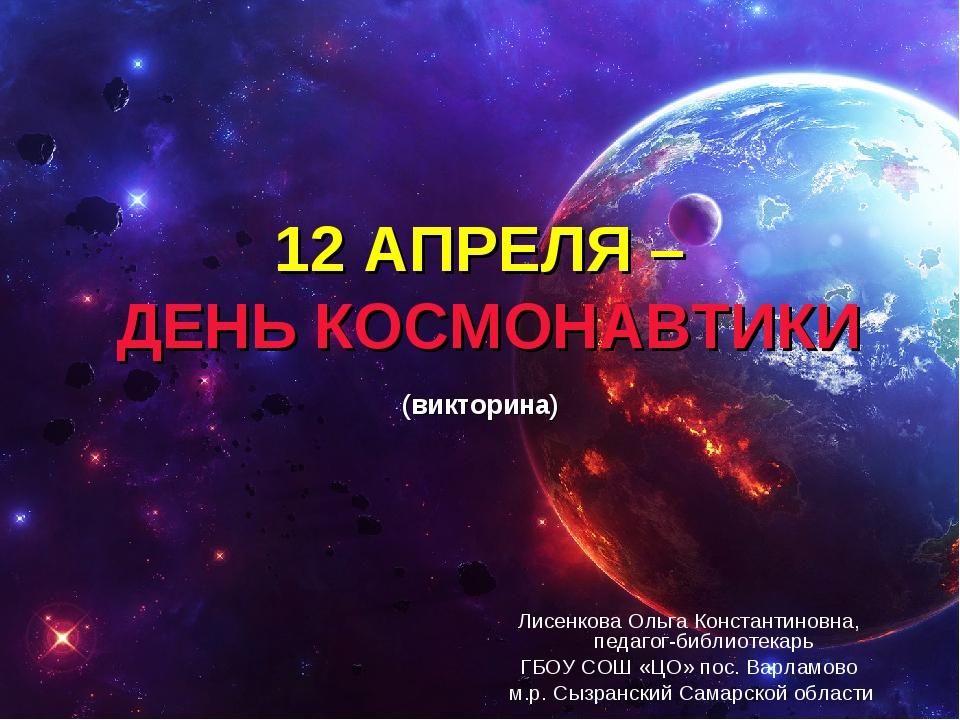 12 АПРЕЛЯ – ДЕНЬ КОСМОНАВТИКИ (викторина) Лисенкова Ольга Константиновна, пед...