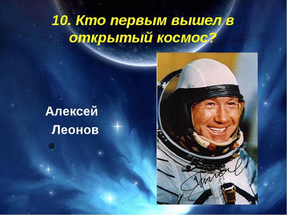 10. Кто первым вышел в открытый космос? Алексей Леонов