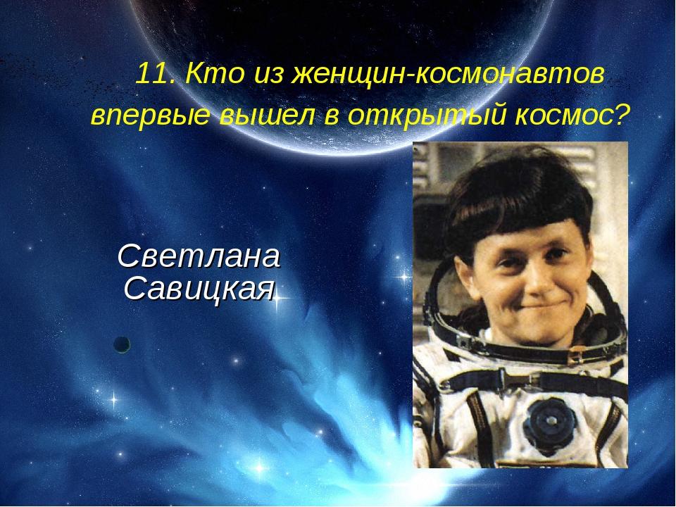 11. Кто из женщин-космонавтов впервые вышел в открытый космос? Светлана Сави...