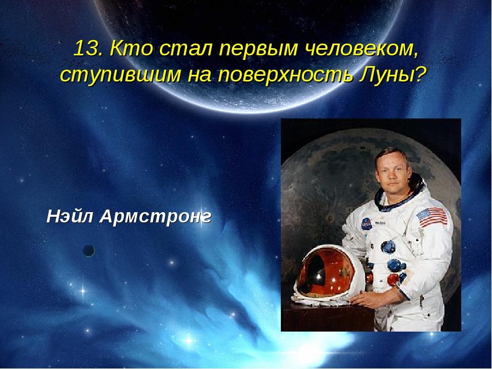 13. Кто стал первым человеком, ступившим на поверхность Луны? Нэйл Армстронг