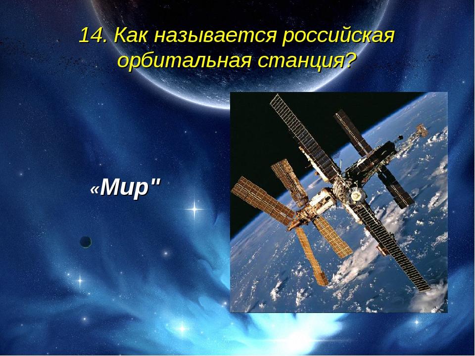 """14. Как называется российская орбитальная станция? «Мир"""""""
