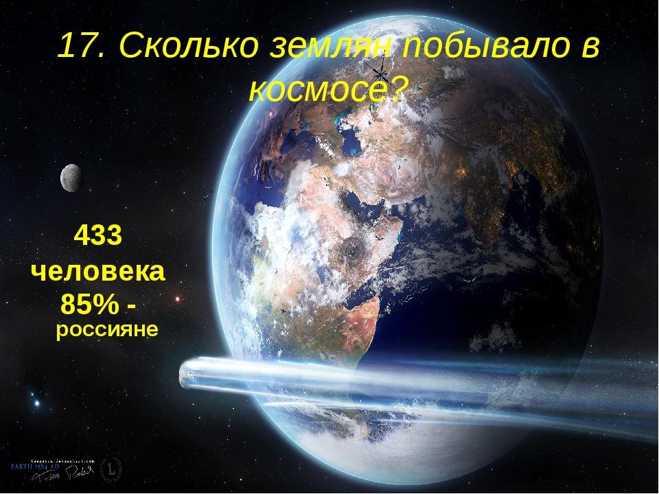 17. Сколько землян побывало в космосе? 433 человека 85% - россияне