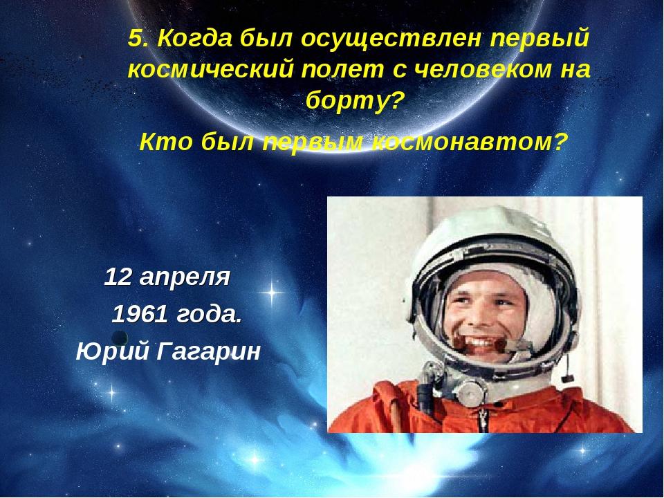 5. Когда был осуществлен первый космический полет с человеком на борту? Кто...