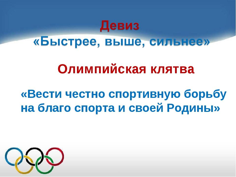 Олимпийская клятва «Вести честно спортивную борьбу на благо спорта и своей Ро...