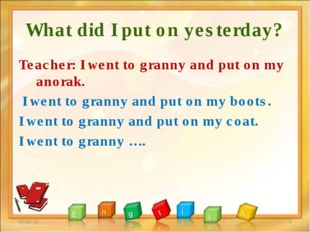 What did I put on yesterday? Teacher: I went to granny and put on my anorak.