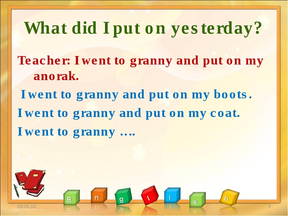 What did I put on yesterday? Teacher: I went to granny and put on my anorak....