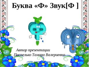 Буква «Ф» Звук[Ф ] Автор презентации Поспелько Тамара Валериевна