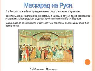 И в России то же были праздничные игрища с масками и чучелами. Веселясь, люди