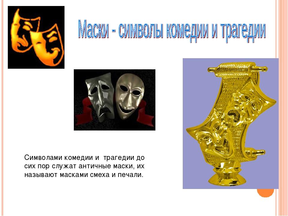 Символами комедии и трагедии до сих пор служат античные маски, их называют ма...